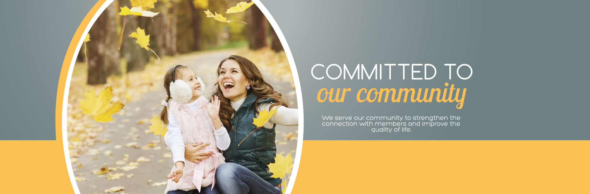 We serve our community to strengthen the connection with members and improve the quality of life